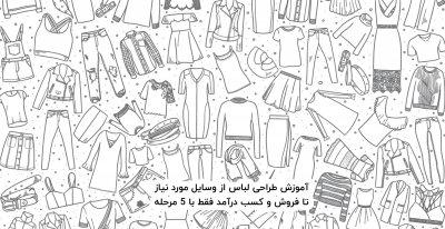 آموزش طراحی لباس از وسایل مورد نیاز تا فروش و کسب درآمد فقط با 5 مرحله